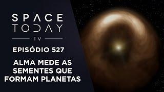 ALMA Mede o Tamanho das Sementes Que Formam Planetas - Space Today TV Ep.527