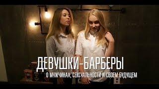 Девушки-барберы о мужчинах, сексуальности и своем будущем