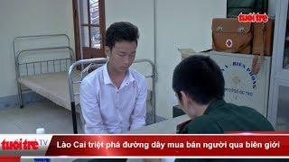 Lào Cai triệt phá đường dây mua bán người qua biên giới  | Truyền Hình - Báo Tuổi Trẻ