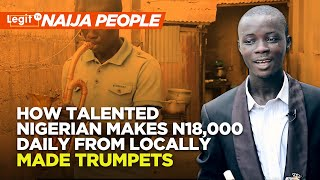 How talented Nigerian makes N18,000 daily from locally made trumpets | Legit TV