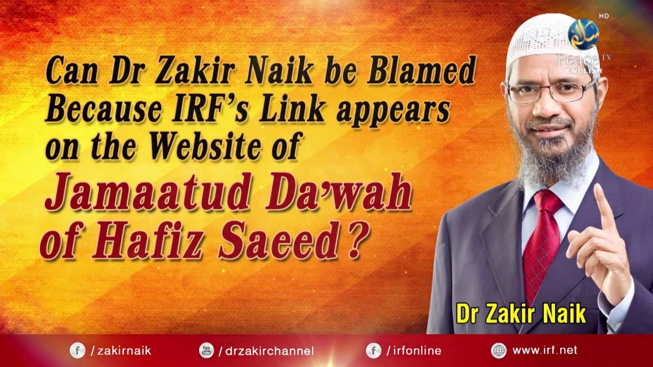 CAN DR ZAKIR NAIK BE BLAMED BECAUSE IRF LINK APPEARS ON WEBSITE OF JAMAATUD DA'WAH OF HAFIZ SAEED?