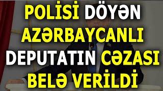 Polisi döyən Deputatın CƏZASI görün necə verildi