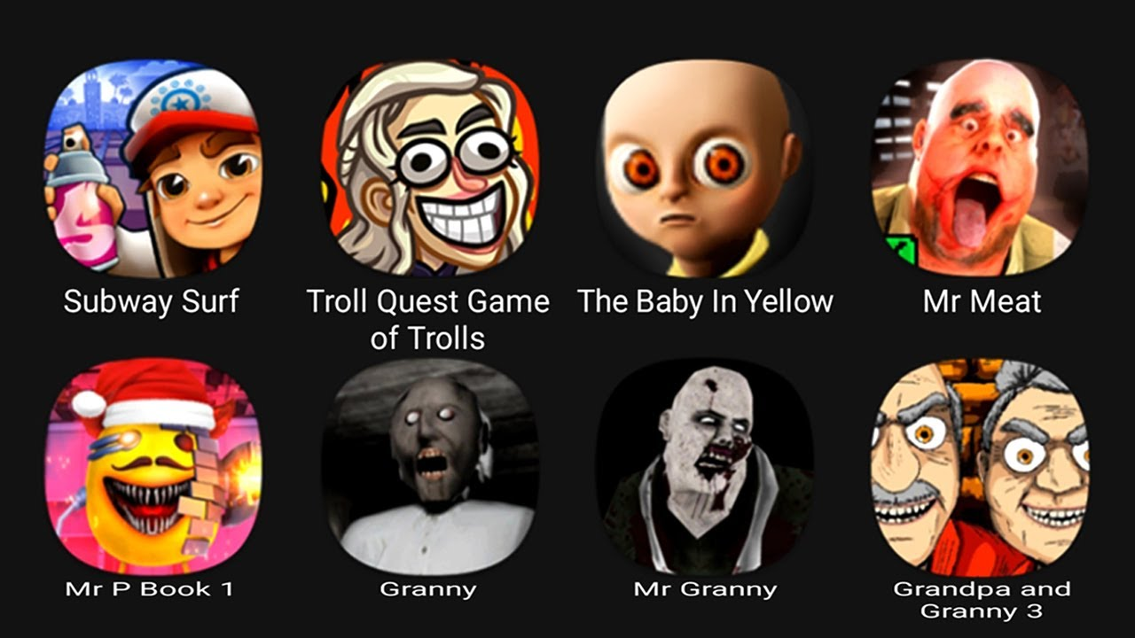 Download Subway Surf, Troll Quest of Trolls, The Baby In Yellow, Mr Meat, Mr P Book 1, Granny, Mr Granny....