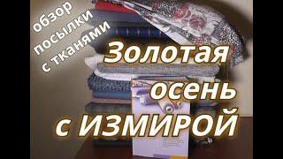 Обзор посылки с тканями из интернет-магазина Измираquot;Золотая осень 2019quot;