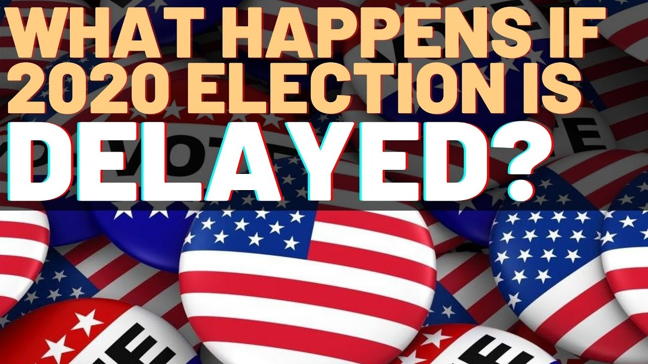 What happens if the 2020 US election is delayed?