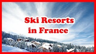 French Ski Resorts - 5 Top-Rated Ski Resorts in France | Europe Ski Guide