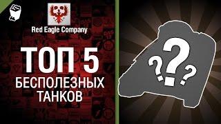 ТОП 5 - Выпуск №2 - Самые бесполезные танки - от Red Eagle Company [World of Tanks]