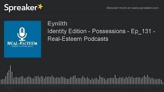 Identity Edition - Possessions - Ep_131 - Real-Esteem Podcasts