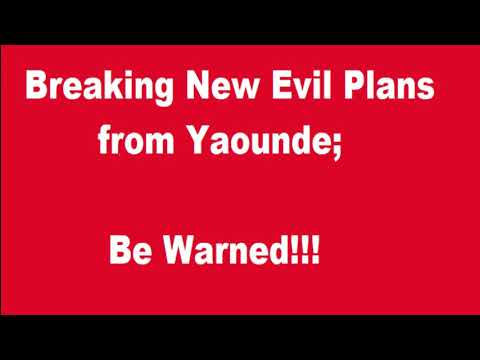 Breaking New Evil Plans from Yaounde: Be Warned! !