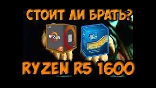 Стоит ли брать Ryzen R5 1600?