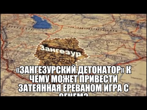 «Зангезурский детонатор» К чему может привести затеянная Ереваном игра с огнем? Пашинян или Кочарян?