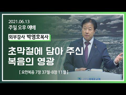 [2021-06-13] 주일오후예배 박영호목사: 초막절에 담아 주신 복음의 영광 (요7장37절~8장11절)