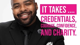 It Takes Credentials, Courage, Confidence, and Charity.