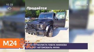 Жена футболиста Мамаева продает автомобиль мужа - Москва 24