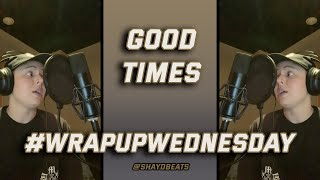 GOOD TIMES | #WRAPUPWEDNESDAY | SHAYD