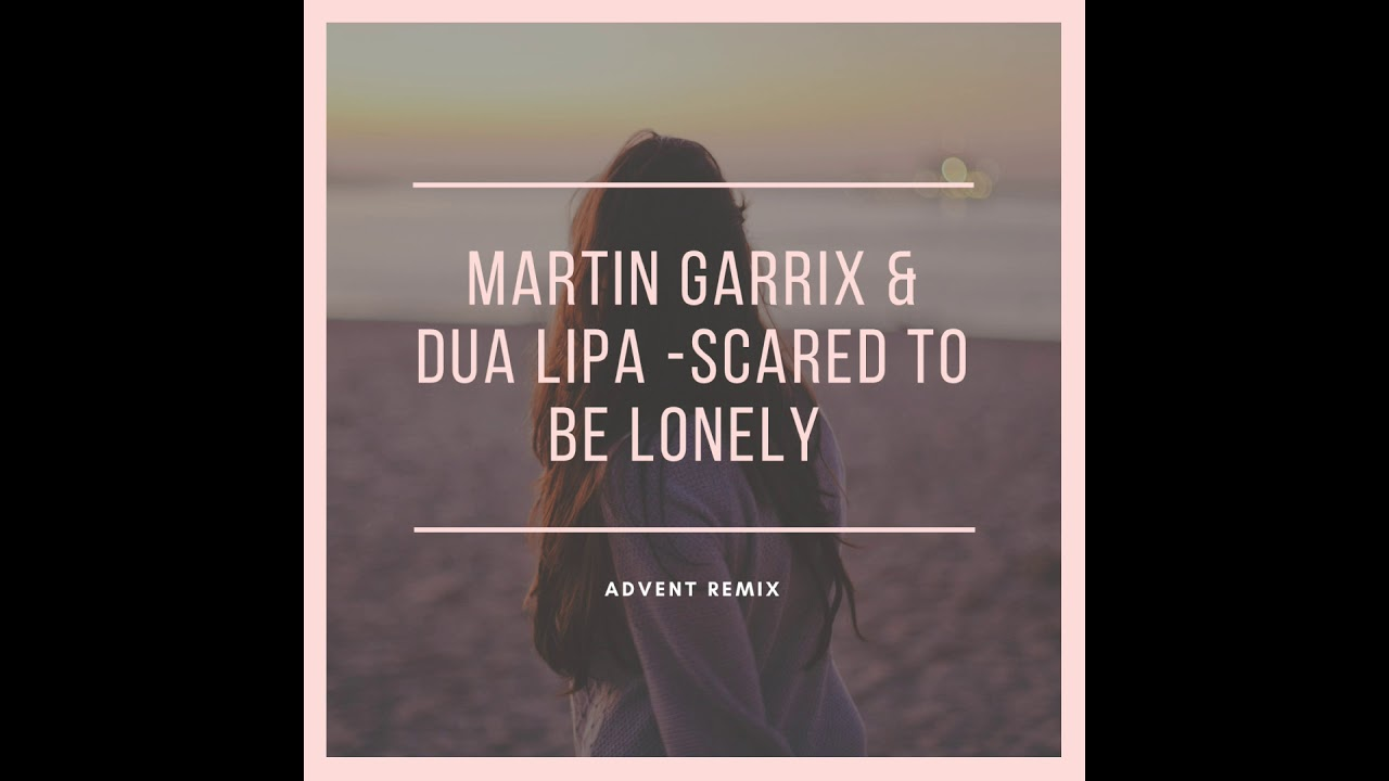Martin Garrix & Dua Lipa - Scared To Be Lonely (Advent Remix)