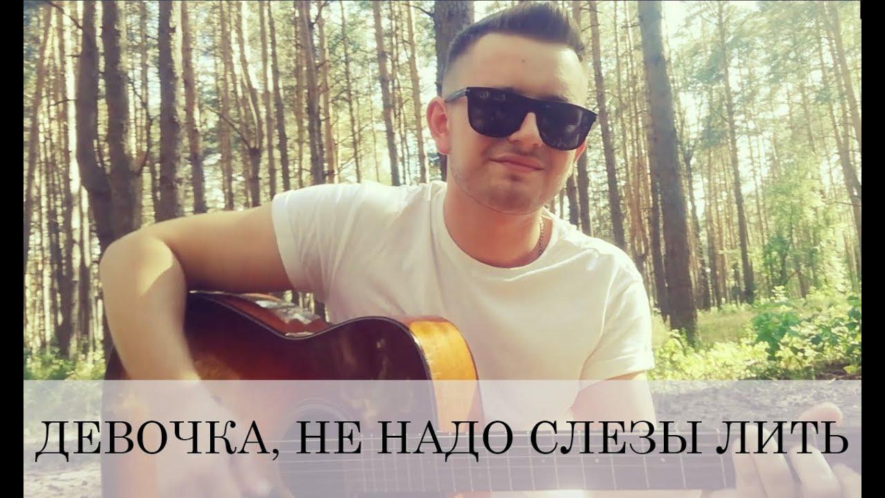 ДЕВОЧКА, НЕ НАДО СЛЕЗЫ ЛИТЬ (под гитару)