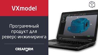 Обзор ПО для обработки данных 3D-сканирования Creaform VXmodel