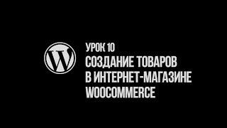 Урок 10.  Создание и редактирование товаров в интернет-магазине WooCommerce на WordPress сайте