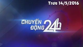 CHUYỂN ĐỘNG 24H TRƯA NGÀY HÔM NAY 14/5/2016 | VTV1 HD