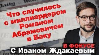В фокусе: Что случилось с миллиардером Романом Абрамовичем в Баку