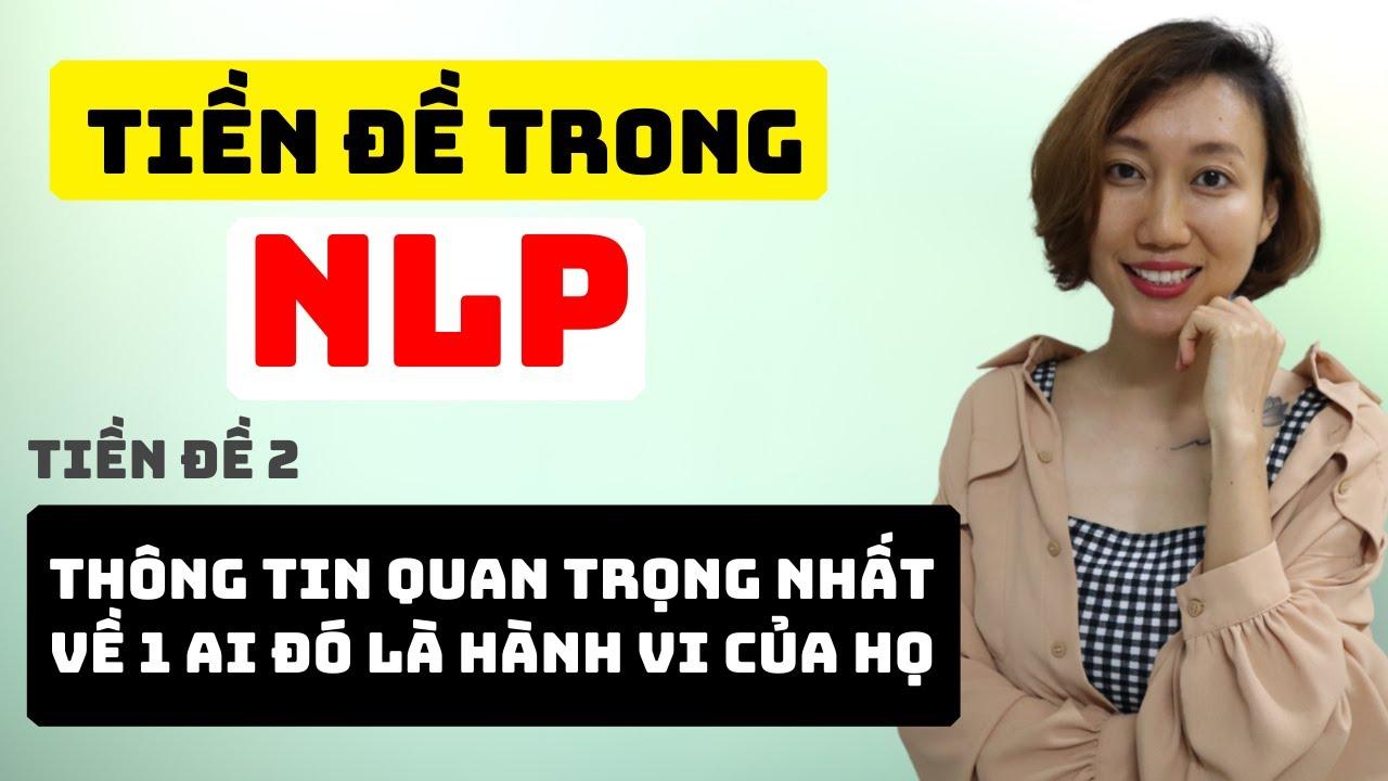 Những Tiền Đề Trong NLP | Thông Tin Quan Trọng Nhất Về 1 Ai Đó Là Hành Vi Của Họ  | Nguyen Yen Ly
