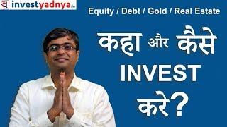 कहा और कैसे Invest करे ? Equity / Debt / Gold / Real Estate ?