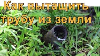 Как вытащить трубу из земли очень просто