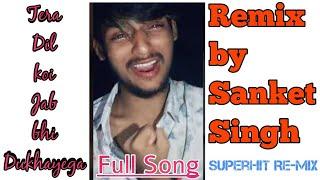Tera Dil Koi Jab Bhi Dukhayega |Remix| Oh Dil Tod ke hansti ho Mera| Sanket Singh |