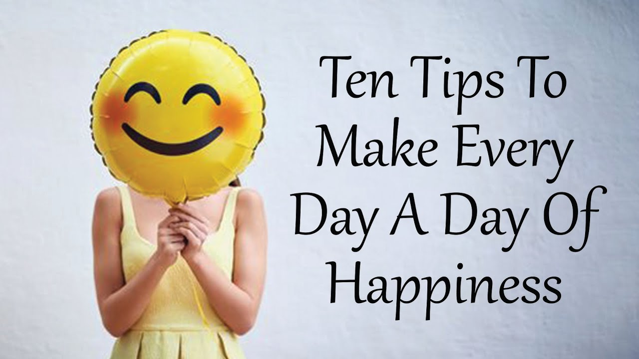 Ten Tips To Make Every Day A Day Of Happiness