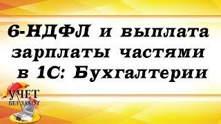 6-НДФЛ и выплата зарплаты частями в 1С: Бухгалтерии