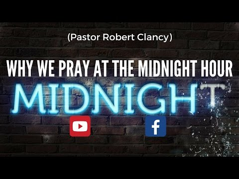 WHY WE PRAY AT THE MIDNIGHT HOUR - PST ROBERT CLANCY