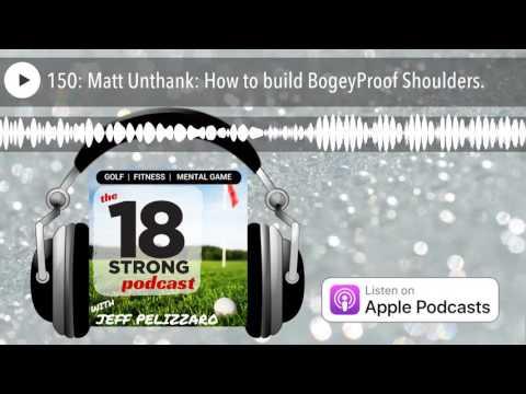 150: Matt Unthank: How to build BogeyProof Shoulders.