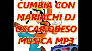CUMBIA CON MARIACHI DJ OSCAR OBESO MUSICA MP3