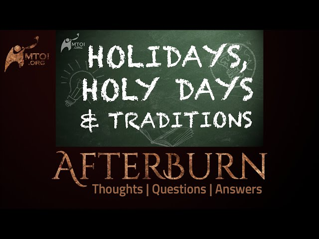 Afterburn | Thoughts, Q&A on Holidays, Holy Days & Traditions