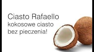 Ciasto Rafaello bez pieczenia !