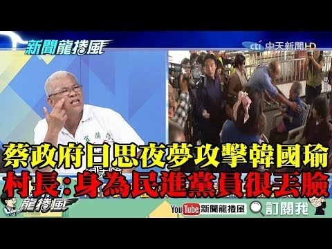 【精彩】蔡政府日思夜夢攻擊韓國瑜 宜蘭村長:身為民進黨員很丟臉!