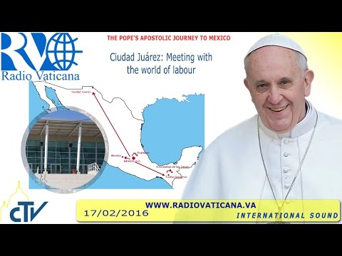 Pope Francis in Mexico: Meeting with the world of labour - 2016.02.17