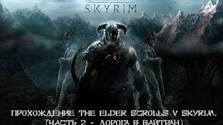 Прохождение The Elder Scrolls V Skyrim со всеми дополнениями. (Часть 2 - Дорога в Вайтран)