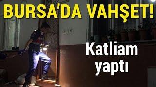 Bursa'da Vahşet! Katliam Yaptı