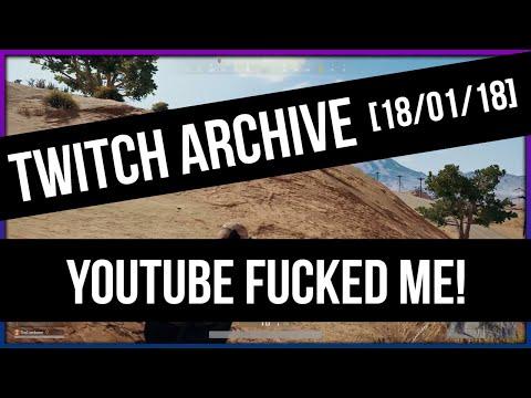 [TWICH ARCHIVE] YouTube Fucked Me! - PLAYERUNKNOWN'S BATTLEGROUNDS [18/01/18]