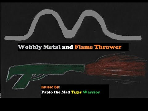 Wobbly Metal and Flame Thrower