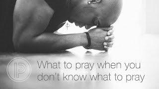 What to Pray When You Don't Know What to Pray