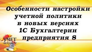 Особенности настройки учетной политики в новых версиях 1С Бухгалтерии предприятия 8