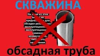Обсадная труба для скважины - какую нельзя использовать(, 2014-12-28T08:31:42.000Z)