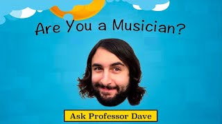 Ask Professor Dave #4: Are You a Musician?