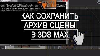 Как сохранить архив сцены в 3ds Max. Грамотное сохранение архива сцены в 3ds Max