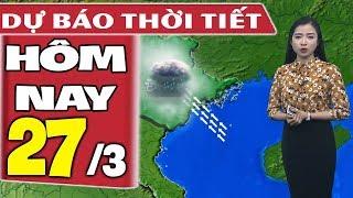Dự báo thời tiết hôm nay mới nhất ngày 27/3 | Dự báo thời tiết 3 ngày tới