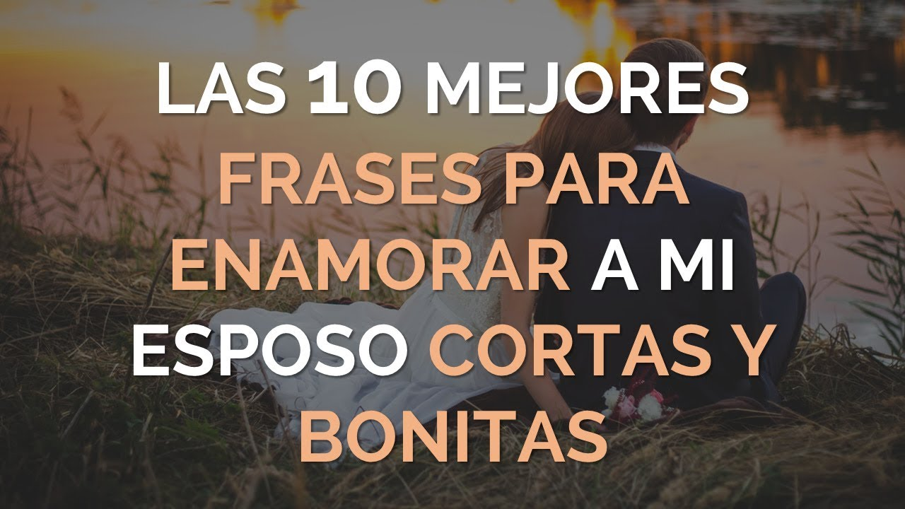 Las 10 Mejores Frases Bonitas Para Enamorar A Mi Esposo Cortas Y Bonitas