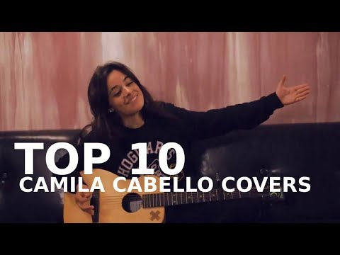 TOP 10: CAMILA CABELLO COVERS